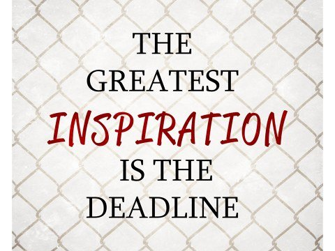 Greatest Inspiration is the Deadline